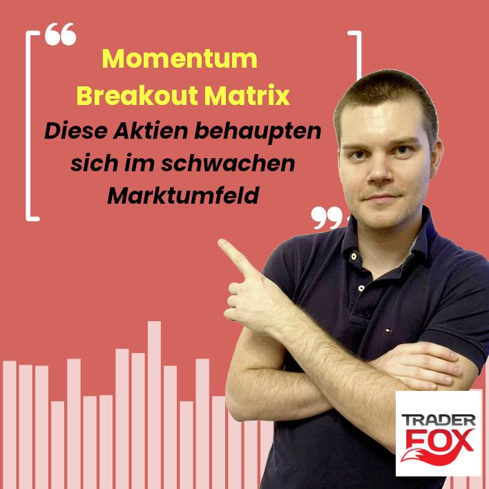 Momentum-Breakout-Matrix - Diese Aktien behaupten sich im schwachen Marktumfeld!